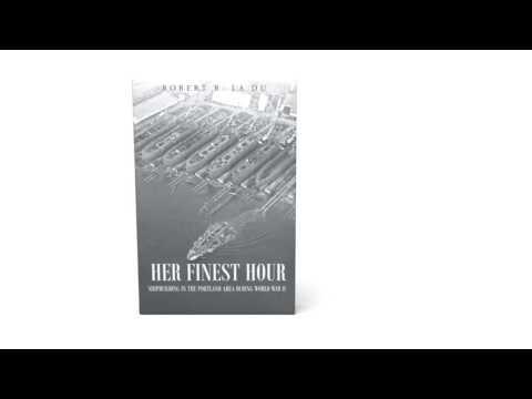 Her Finest Hour: Shipbuilding in the Portland Area during World War II by Robert R. La Du