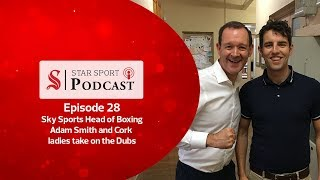 Star Sport Podcast | 28 | Sky Sports Head of Boxing Adam Smith and Cork ladies take on the Dubs