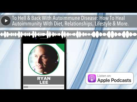 To Hell & Back With Autoimmune Disease: How To Heal Autoimmunity With Diet, Relationships, Lifestyl
