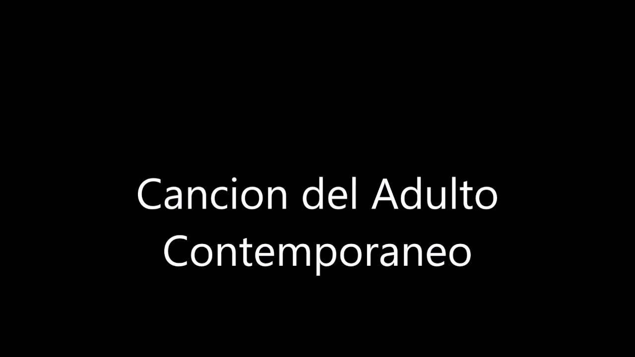 Cancion Del Adulto Contemporaneo Youtube