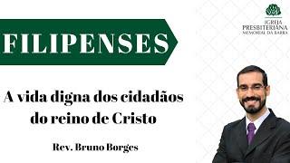 A vida digna dos cidadãos do reino de Cristo - Fp 1.27-30 | Rev. Bruno Borges