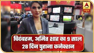चिदंबरम अमित शाह का 9 साल 28 दिन पुराना कनेक्शन  Abp News Hindi