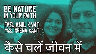Mature even more in your faith. Pas. Anil Kant / Pas. Reena Kant
