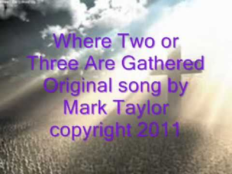 Where Two or Three Are Gathered---Original song by Mark Taylor