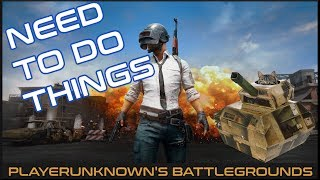 NEED TO DO THINGS | PUBG (PLAYERUNKNOWN'S BATTLEGROUNDS GAMEPLAY)