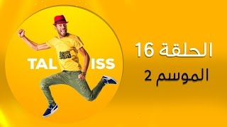 #Taliss - ملي كيحصلك باك كاتكمي ) موسم 2 ـ الحلقة 16 )