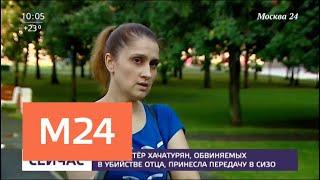 Мать сестер Хачатурян передала посылку в СИЗО   Москва 24