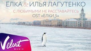 Аудио  Ёлка & Илья Лагутенко   С любимыми не расставайтесь (OST  Ёлки 5 )