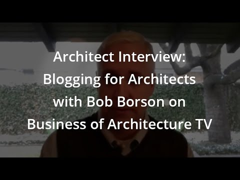 Architect Interview: Blogging for Architects with Bob Borson on Business of Architecture TV