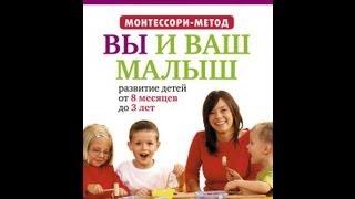 Метод Монтессори . Развитие детей от 8 месяцев до 3 лет. Вы и ваш малыш.