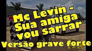 Mc Levin - Sua Amiga Vou Sarrar - VERSÃO GRAVE AUMENTADO