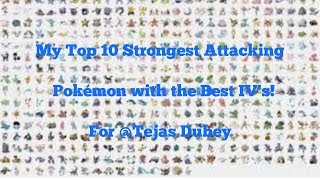 My top 10 strongest attackers, and good IV'd Pokemon. For Tejas Dubey!