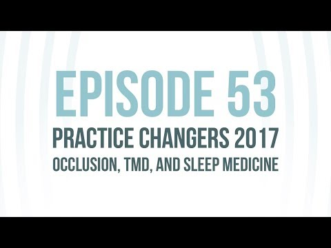 Episode 53: Practice Changers 2017- Occlusion, TMD, and Sleep Medicine