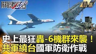 史上最狂轟-6機群來襲!共軍繞台國軍防衛作戰-關鍵時刻精選  朱學恒 黃創夏 王瑞德