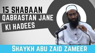 15 Shabaan mein Qabrashtan jaane ki Hadees | Abu Zaid Zameer