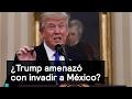 ¿Trump amenazó con invadir a México? - Trump - Denise Maerker 10 en punto