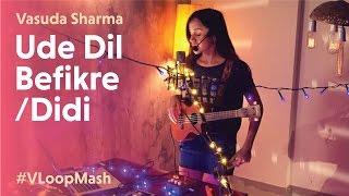 Ude Dil Befikre/Didi - Vasuda Sharma #VLoopMash