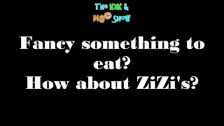 ...The KaK & M@© Show. Fancy something to eat How about ZiZi's?...