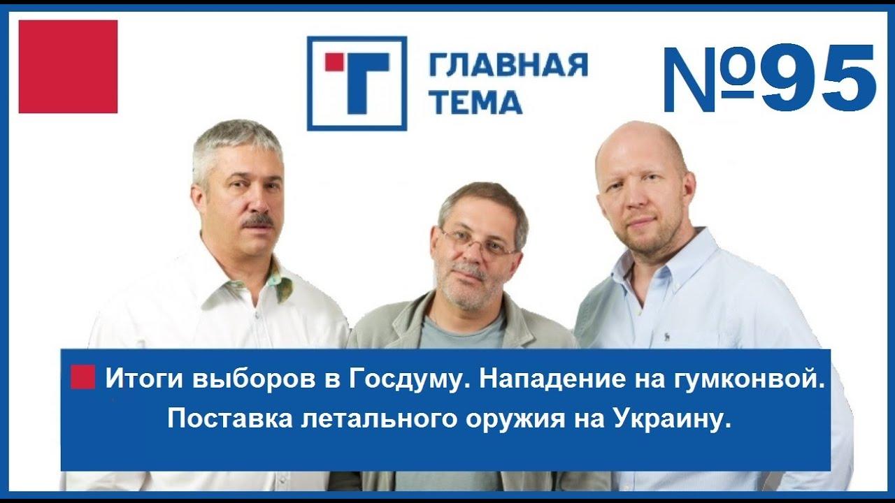 ГлавТема №95. Итоги выборов в Госдуму. Нападение на гумконвой. Поставка летального оружия на Украину