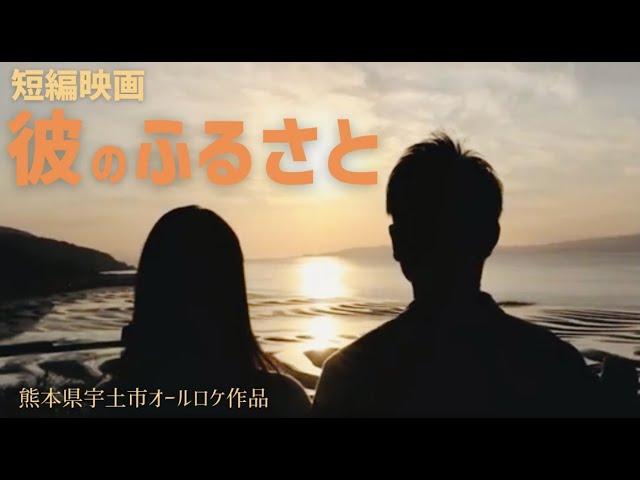 短編映画「彼のふるさと」熊本県宇土市オールロケ作品&聖地巡礼観光PR動画【4K映像】 ShortFilm「His hometown」Uto City,Kumamoto.Prefecture Japan