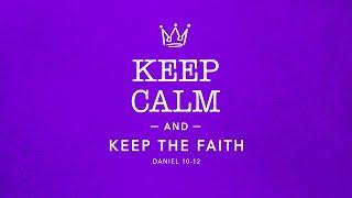 Keep Calm and Keep The Faith,  Daniel 10 -12
