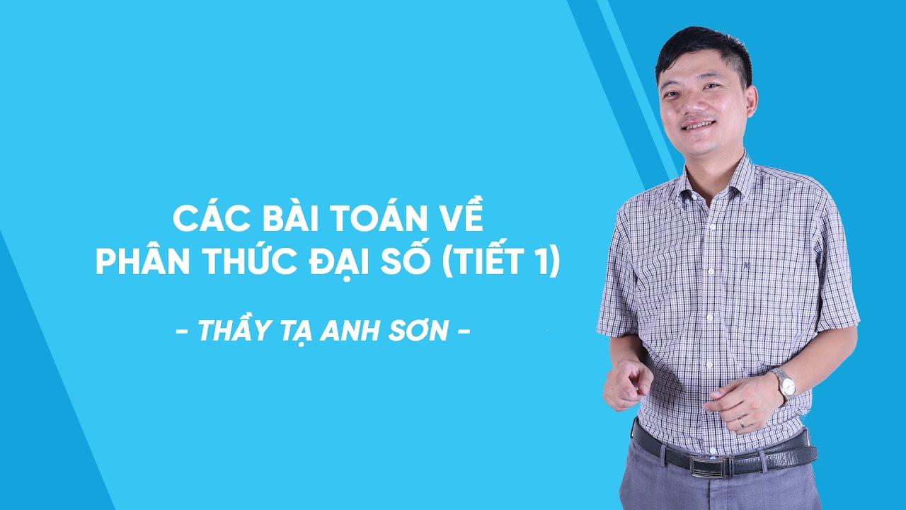 Các bài toán về phân thức đại số (Tiết 1) – Toán lớp 8 – thầy Tạ Anh Sơn – HOCMAI