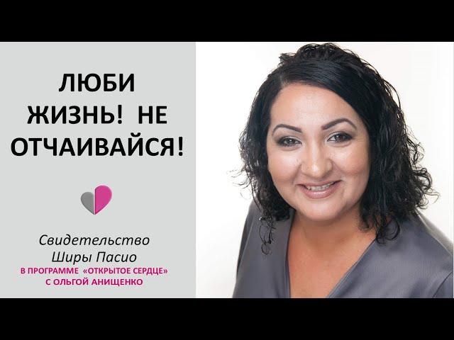ЛЮБИ ЖИЗНЬ!  НЕ ОТЧАИВАЙСЯ! - Свидетельство Ширы Пасио в программе