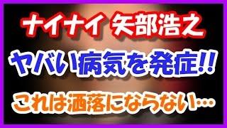 【悲報】ナイナイ矢部浩之、現在の病気がやばい!! これは洒落にならな...