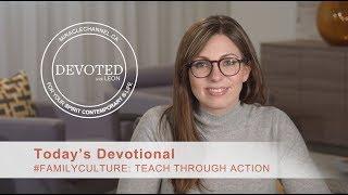 Devoted:  #familyculture: Teach Through Action  [1 John 3:18]