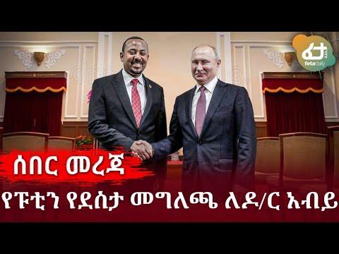 Ethiopia - ሰበር መረጃዎች ከፑቲን የተላከው የደስታ መግለጫ ለዶ/ር አብይ