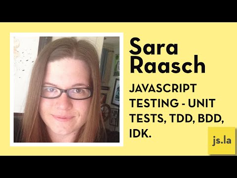 Sara Raasch: Javascript Testing - Unit tests, TDD, BDD, IDK. | js.la July 2016