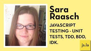 Sara Raasch: Javascript Testing - Unit tests, TDD, BDD, IDK. | js.la July 2016