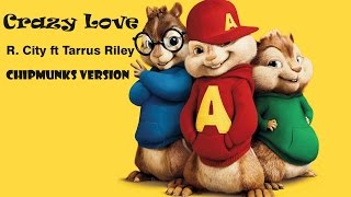 Crazy Love - R.city ft Tarrus Riley ( Chipmunks Version )
