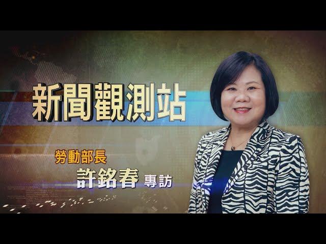 【新聞觀測站】拚改革捍衛勞工 勞動部長許銘春專訪 2021.5.1