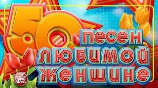 50 ПЕСЕН ЛЮБИМОЙ ЖЕНЩИНЕ
