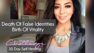 Death of False Identities Birth of Vitality- Day 6 Self healing Challenge