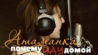 Атаманка - Почему иду домой (new home video)