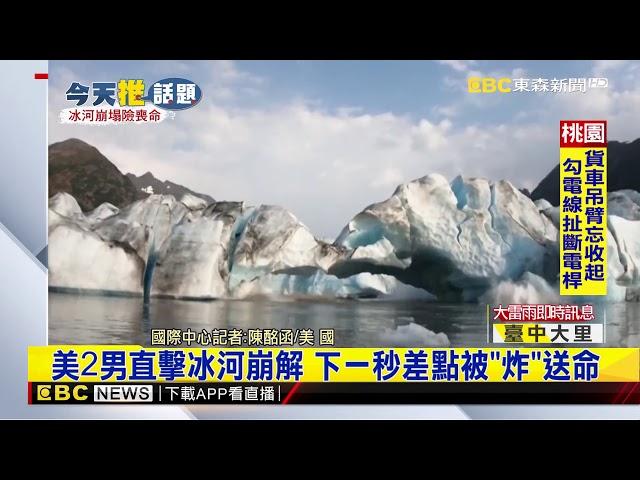 最新》美2男直擊冰河崩解 下一秒差點被「炸」送命