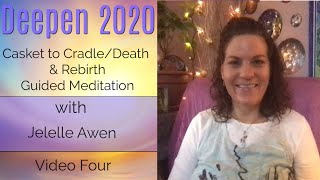 Casket To Cradle Death & Rebirth Guided Meditation: Video Four Deepen 2020 | Jelelle Awen