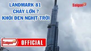 Landmark 81 cháy lớn, lực lượng cứu hỏa đang đến hiện trường - SAIGONTV