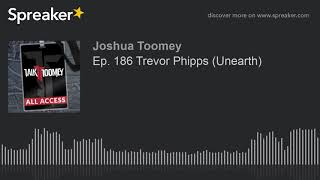 Ep. 186 Trevor Phipps (Unearth)