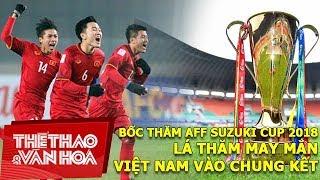AFF Suzuki Cup 2018: Lá thăm may mắn, đội tuyển Việt Nam vào chung kết ?