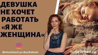 ДЕВУШКА НЕ ХОЧЕТ РАБОТАТЬ Я ЖЕ ЖЕНЩИНА психолог Ирина Лебедь