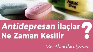 Antidepresan İlaçlar Ne Zaman Kesilir ? Dr. Ali Hilmi YAZICI