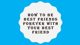 How to Be Friends Forever with Your Best Friend