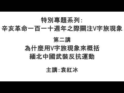 为什么用V字旅现象来概括缅北中国武装反抗运动(辛亥革命一百一十周年之际关注V字旅现象 第二讲)【袁红冰纵论天下】特别专题系列 10122021