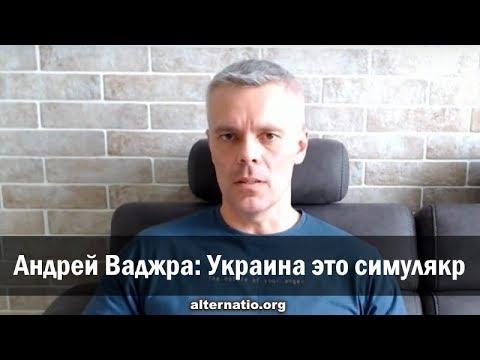 Андрей Ваджра: Украина это симулякр