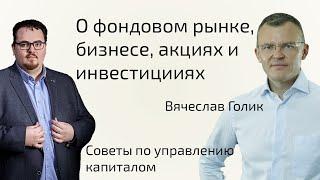 Вячеслав Голик - о фондовом рынке |  выборе компаний для инвестиций | управлении капиталом