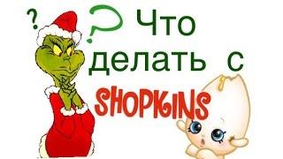 ЧТО ДЕЛАТЬ С ШОПКИНСАМИ?   Shopkins