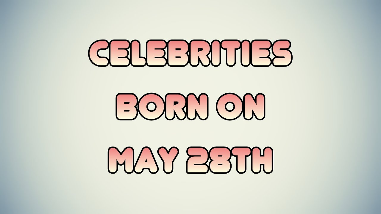 May 28 Birthdays Of Famous People - Characteristics And ...